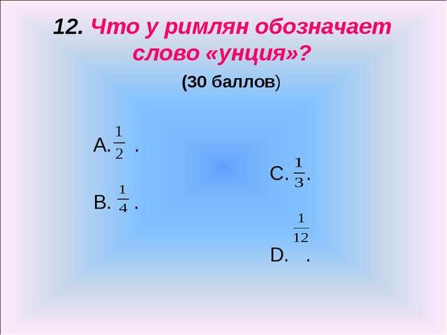 12. Что у римлян обозначает слово «унция»? (30 баллов) А. . С. . B. . D. .