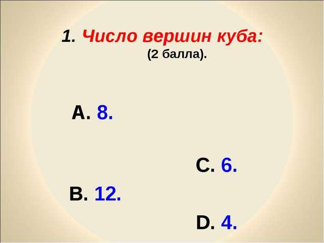 А. 8. С. 6. В. 12. D. 4. 1. Число вершин куба: (2 балла).