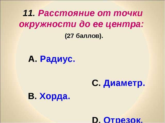 11. Расстояние от точки окружности до ее центра: (27 баллов). А. Радиус. С. Д...
