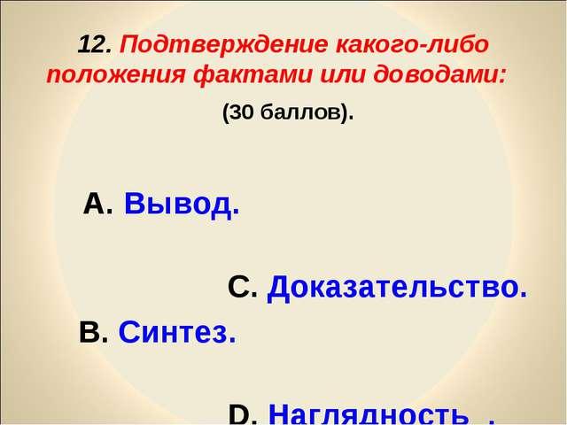12. Подтверждение какого-либо положения фактами или доводами: (30 баллов). А....