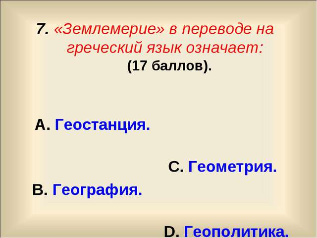7. «Землемерие» в переводе на греческий язык означает: (17 баллов). А. Геоста...