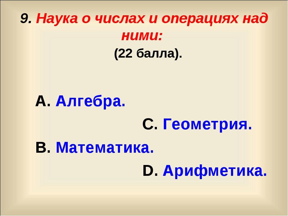 9. Наука о числах и операциях над ними: (22 балла). А. Алгебра. С. Геометрия....