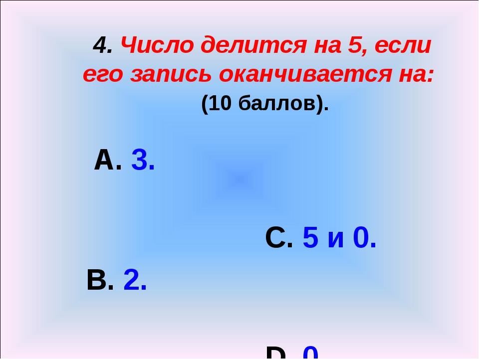 4. Число делится на 5, если его запись оканчивается на: (10 баллов). А. 3. С...