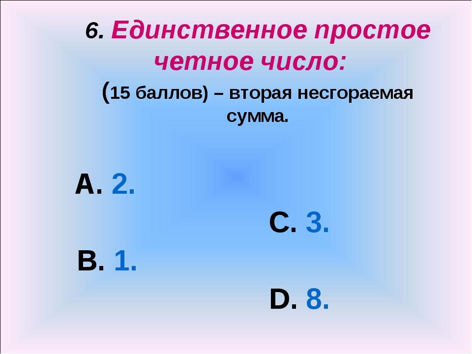 6. Единственное простое четное число: (15 баллов) – вторая несгораемая сумма...