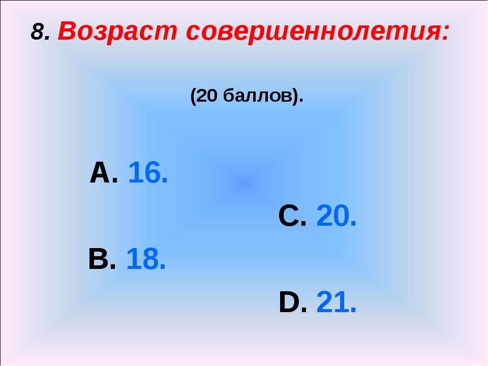 8. Возраст совершеннолетия: (20 баллов). А. 16. С. 20. В. 18. D. 21.