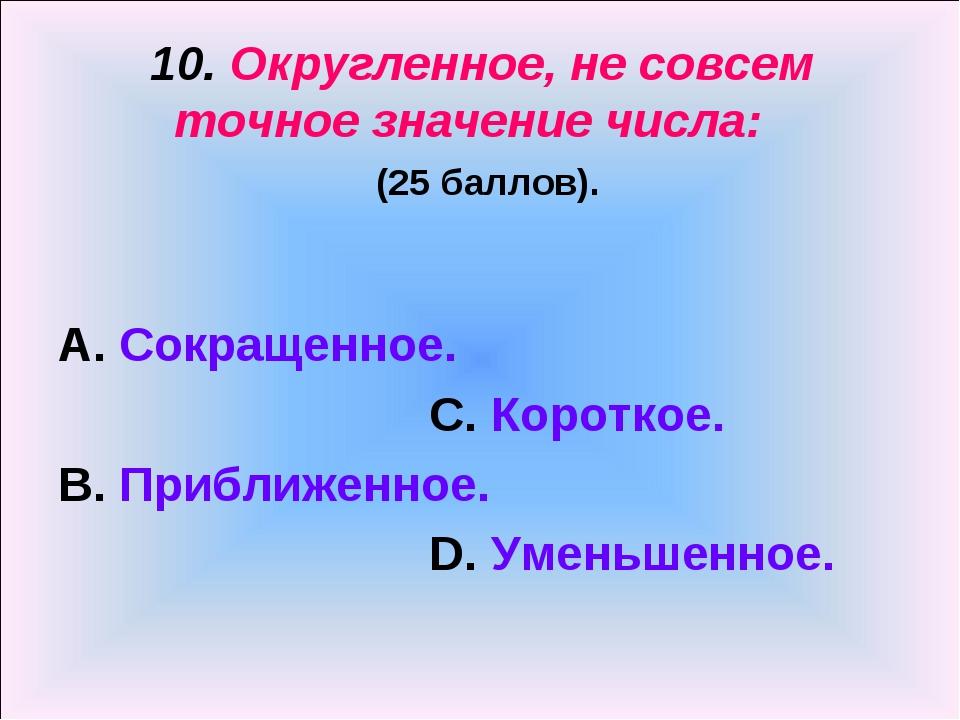 10. Округленное, не совсем точное значение числа: (25 баллов). А. Сокращенное...