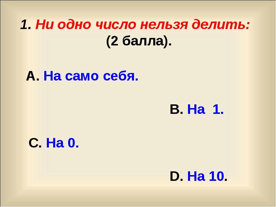 1. Ни одно число нельзя делить: (2 балла). А. На само себя. В. На 1. C. На 0...