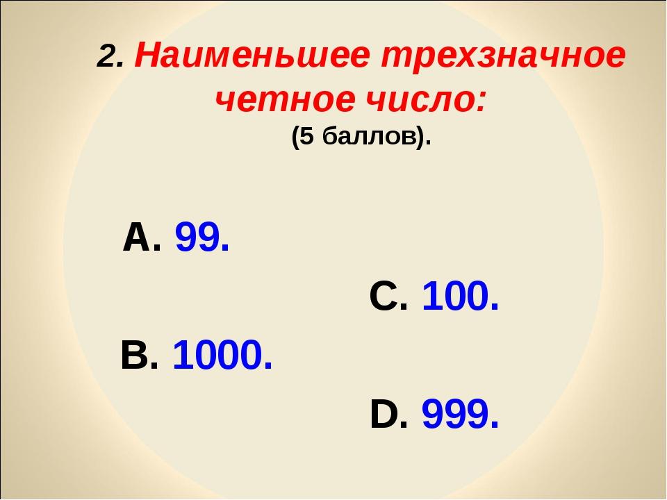 2. Наименьшее трехзначное четное число: (5 баллов). А. 99. С. 100. В. 1000....