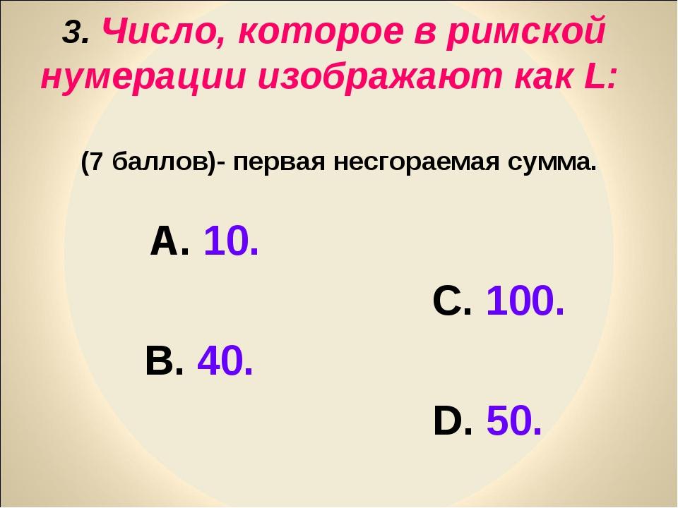 3. Число, которое в римской нумерации изображают как L: (7 баллов)- первая не...