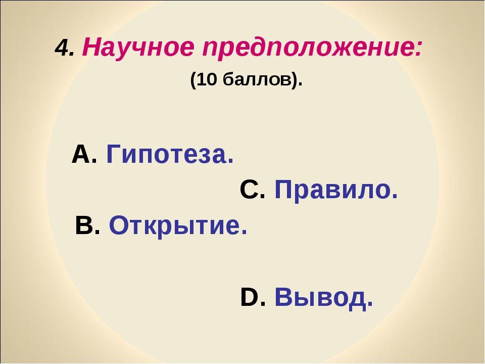 4. Научное предположение: (10 баллов). А. Гипотеза. С. Правило. В. Открытие....
