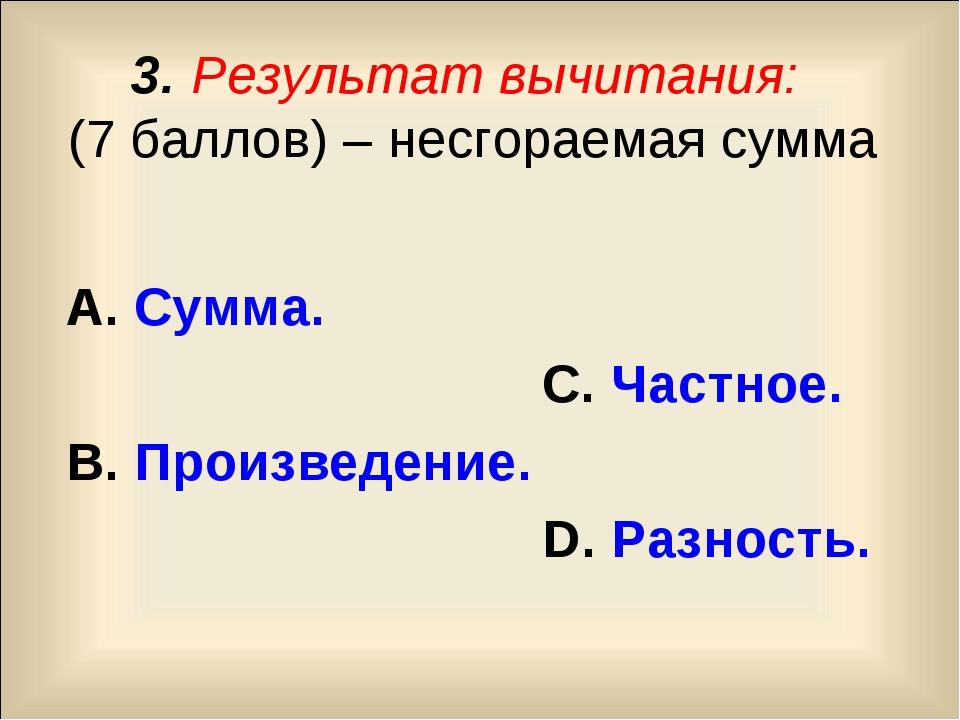 3. Результат вычитания: (7 баллов) – несгораемая сумма А. Сумма. С. Частное....