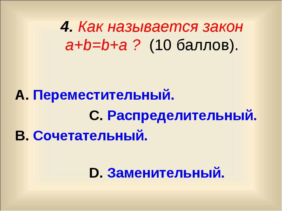 4. Как называется закон a+b=b+a ? (10 баллов). А. Переместительный. С. Распр...