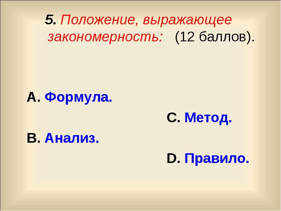 5. Положение, выражающее закономерность: (12 баллов). А. Формула. С. Метод. В...