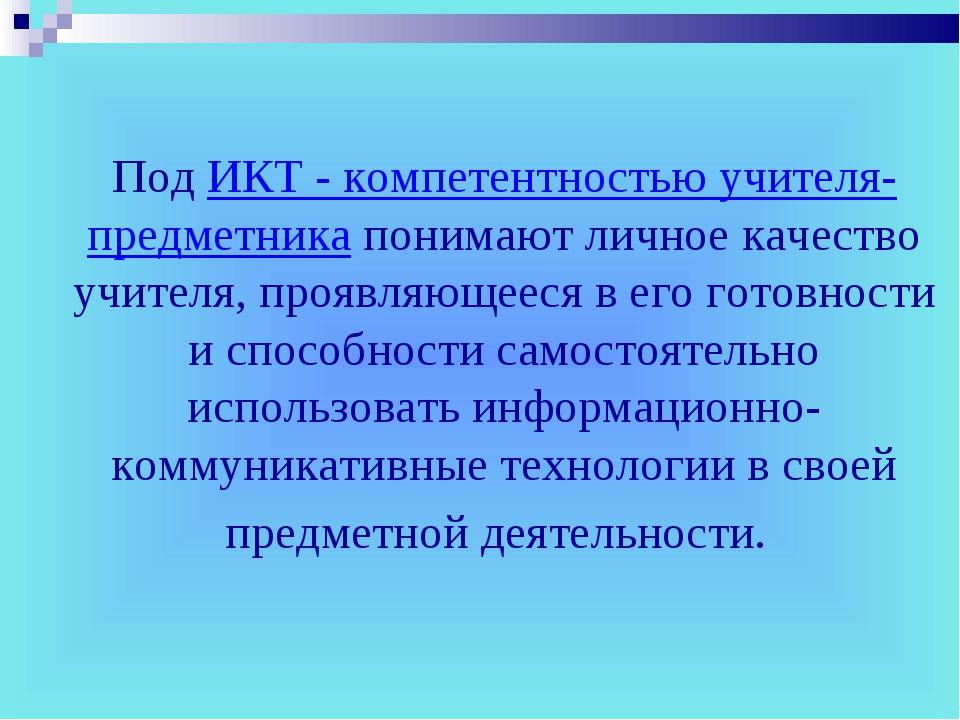 Под ИКТ - компетентностью учителя-предметника понимают личное качество учител...