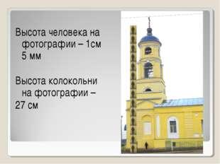 Высота человека на фотографии – 1см 5 мм Высота колокольни на фотографии – 2