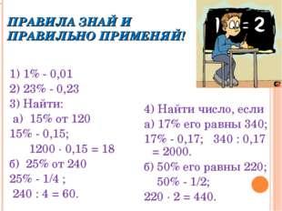 ПРАВИЛА ЗНАЙ И ПРАВИЛЬНО ПРИМЕНЯЙ! 1) 1% - 0,01 2) 23% - 0,23 3) Найти: а) 15