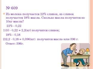№ 609 Из молока получается 22% сливок, из сливок получается 18% масла. Скольк