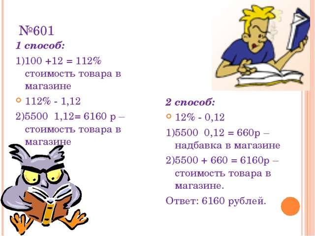 №601 1 способ: 1)100 +12 = 112% стоимость товара в магазине 112% - 1,12 2)550...