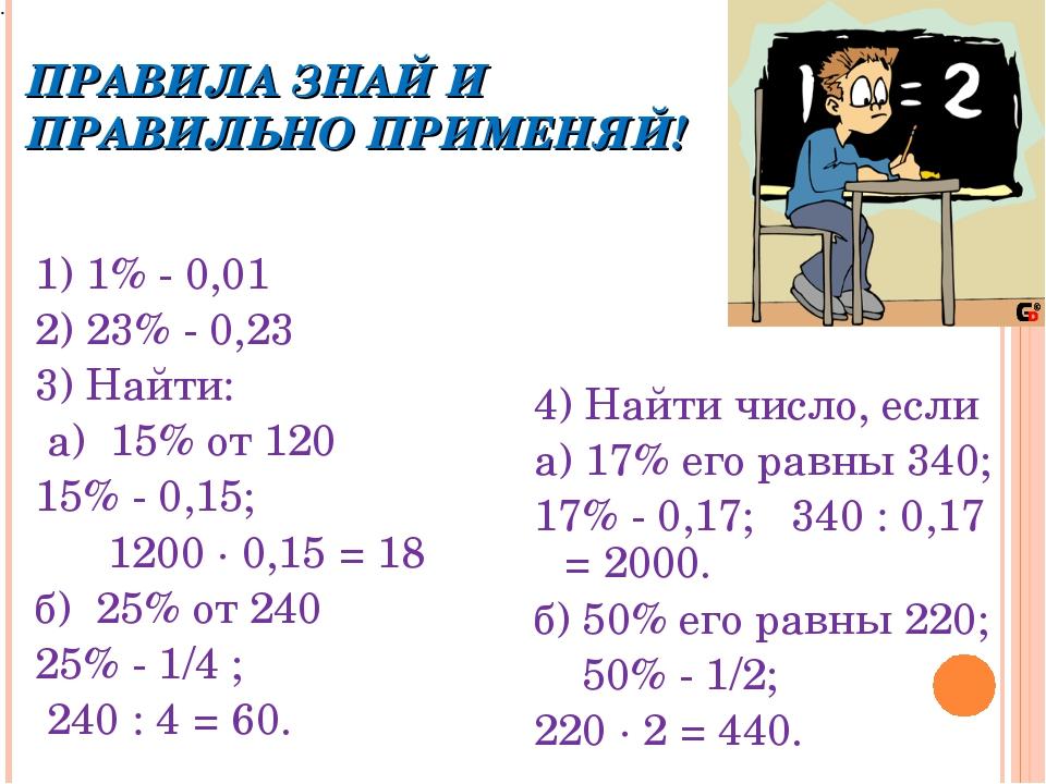 ПРАВИЛА ЗНАЙ И ПРАВИЛЬНО ПРИМЕНЯЙ! 1) 1% - 0,01 2) 23% - 0,23 3) Найти: а) 15...