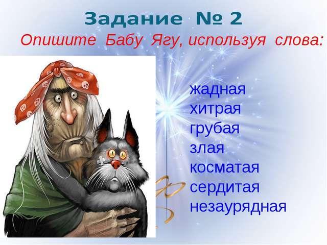 Опишите Бабу Ягу, используя слова: жадная хитрая грубая злая косматая сердита...