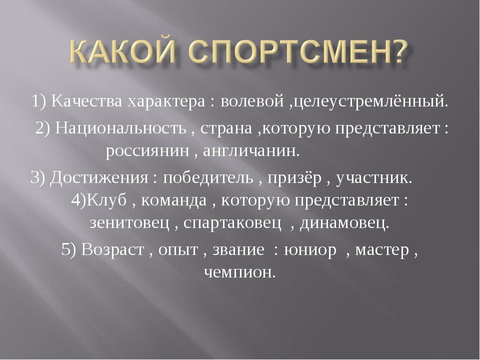 1) Качества характера : волевой ,целеустремлённый. 2) Национальность , страна...