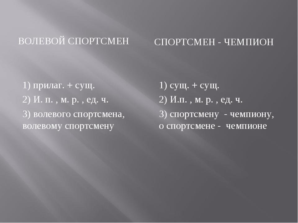 ВОЛЕВОЙ СПОРТСМЕН СПОРТСМЕН - ЧЕМПИОН 1) прилаг. + сущ. 2) И. п. , м. р. , ед...