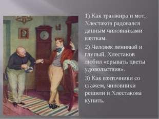1) Как транжира и мот, Хлестаков радовался данным чиновниками взяткам. 2) Чел