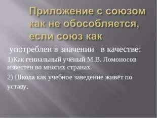употреблен в значении в качестве: 1)Как гениальный учёный М.В. Ломоносов изв