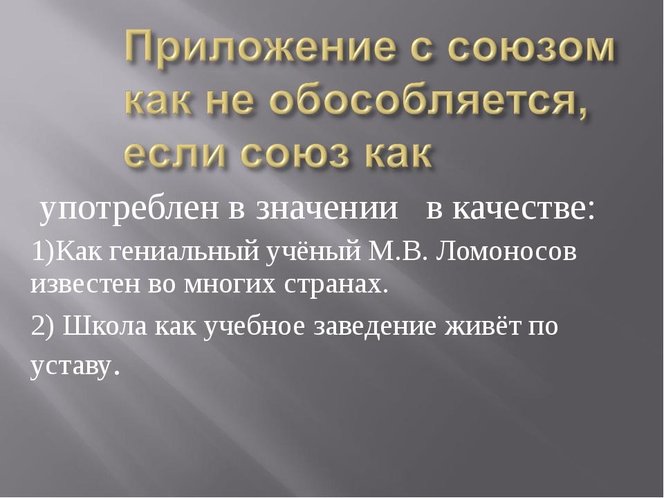 употреблен в значении в качестве: 1)Как гениальный учёный М.В. Ломоносов изв...