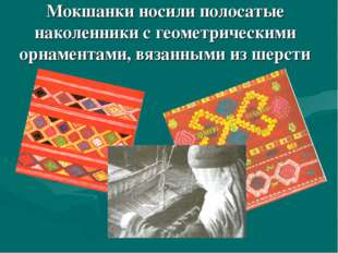 Мокшанки носили полосатые наколенники с геометрическими орнаментами, вязанным