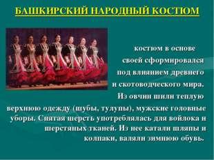 БАШКИРСКИЙ НАРОДНЫЙ КОСТЮМ Башкирский костюм в основе своей сформировался под