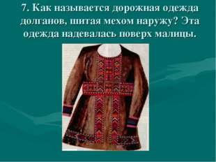 7. Как называется дорожная одежда долганов, шитая мехом наружу? Эта одежда на