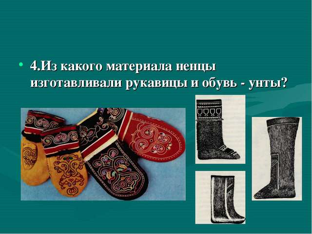 4.Из какого материала ненцы изготавливали рукавицы и обувь - унты?