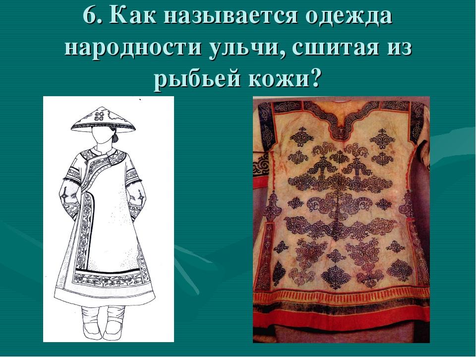 6. Как называется одежда народности ульчи, сшитая из рыбьей кожи?
