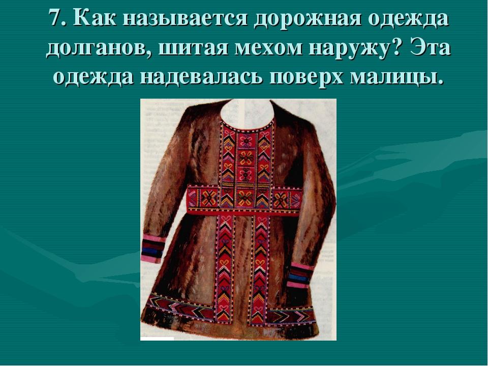 7. Как называется дорожная одежда долганов, шитая мехом наружу? Эта одежда на...