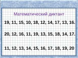 Математический диктант 19, 11, 15, 10, 18, 12, 14, 17, 13, 16. 20, 12, 16, 11