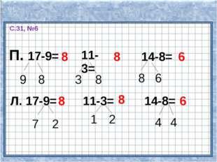 С.31, №6 П. 17-9= 9 8 8 11-3= 8 3 8 14-8= 8 6 6 Л. 17-9= 7 2 8 11-3= 1 2 8 14