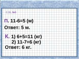 С.31, №8 П. 11-6=5 (м) Ответ: 5 м. К. 1) 6+5=11 (кг) 2) 11-7=6 (кг) Ответ: 6