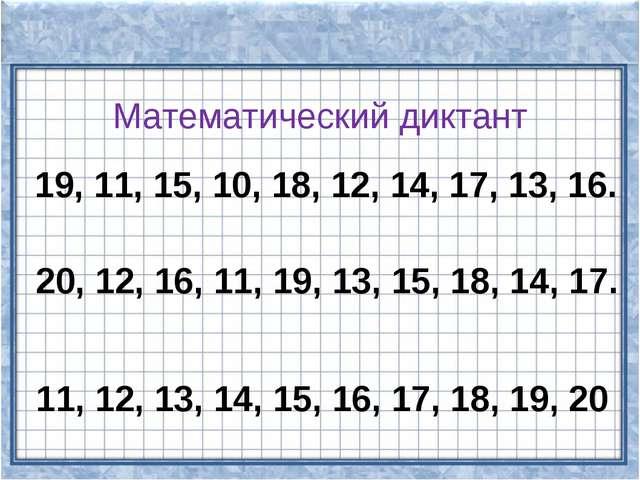 Математический диктант 19, 11, 15, 10, 18, 12, 14, 17, 13, 16. 20, 12, 16, 11...