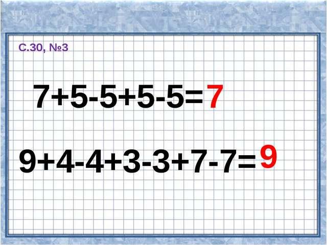 7+5-5+5-5= 7 9+4-4+3-3+7-7= 9 С.30, №3