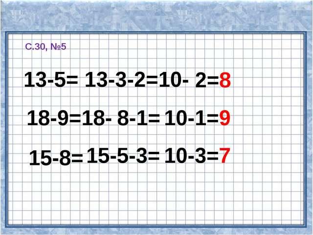 С.30, №5 13-5= 13-3-2=10- 2=8 18-9=18- 8-1= 10-1=9 15-8= 15-5-3= 10-3=7