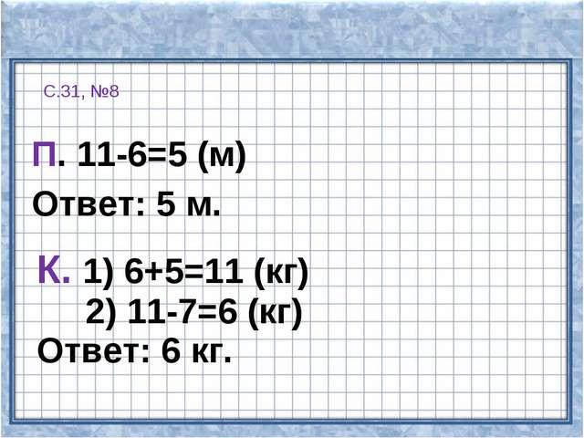 С.31, №8 П. 11-6=5 (м) Ответ: 5 м. К. 1) 6+5=11 (кг) 2) 11-7=6 (кг) Ответ: 6...