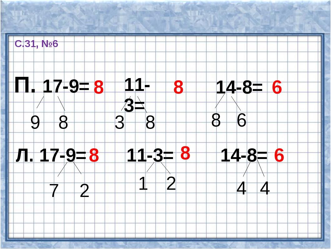 С.31, №6 П. 17-9= 9 8 8 11-3= 8 3 8 14-8= 8 6 6 Л. 17-9= 7 2 8 11-3= 1 2 8 14...