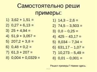 Самостоятельно реши примеры: 3,62 + 1,51 = 0,27 + 6,13 = 25 + 4,94 = 51,9 + 3