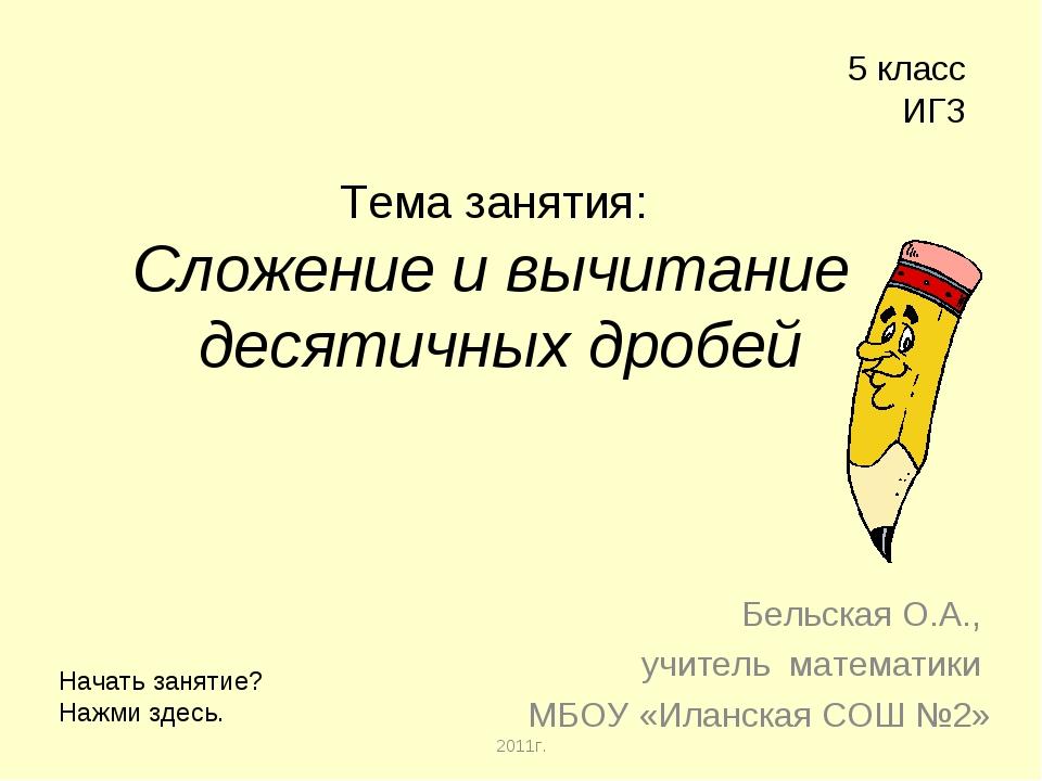 Тема занятия: Сложение и вычитание десятичных дробей Бельская О.А., учитель...