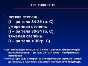 ПО ТЯЖЕСТИ легкая степень (t – ра тела 34-35 гр. С) умеренная степень (t –