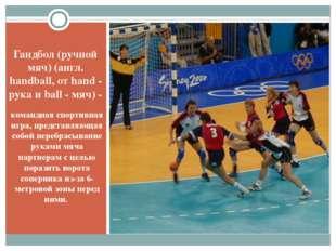 Гандбол (ручной мяч) (англ. handball, от hand - рука и ball - мяч) - командна
