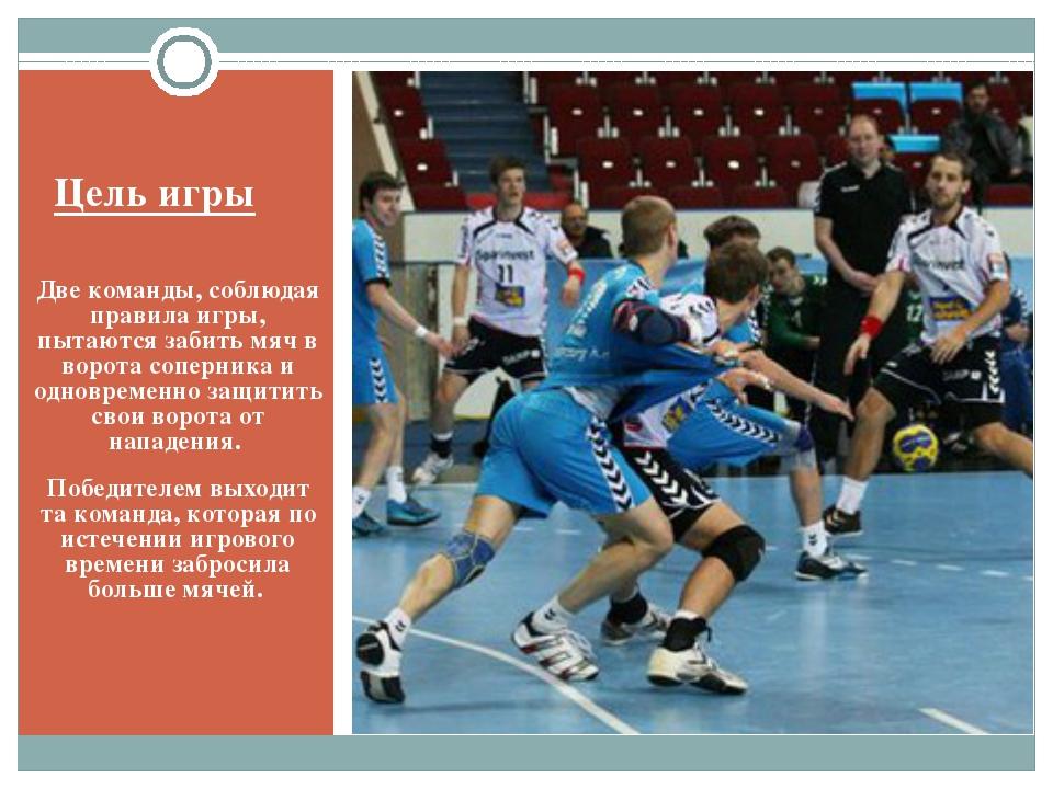 Цель игры Две команды, соблюдая правила игры, пытаются забить мяч в ворота со...