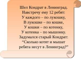 Шел Кондрат в Ленинград. Навстречу ему 12 ребят: У каждого – по лукошку, В л