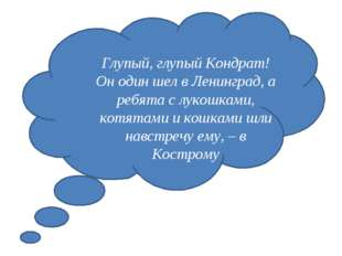 Глупый, глупый Кондрат! Он один шел в Ленинград, а ребята с лукошками, котят